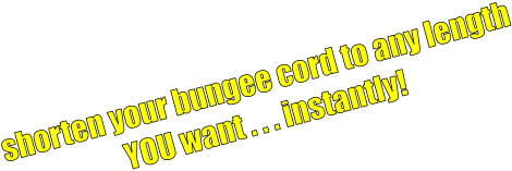 shorten your bungee cord to any length YOU want . . . instantly!
